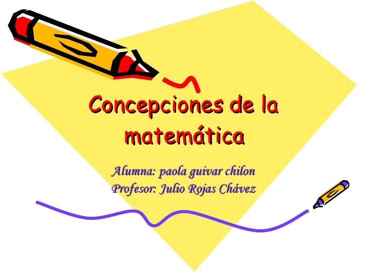 Concepciones de la matemática Alumna: paola guivar chilon Profesor: Julio Rojas Chávez