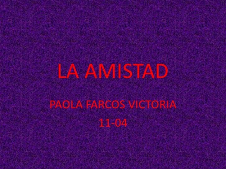 LA AMISTAD<br />PAOLA FARCOS VICTORIA<br />11-04<br />