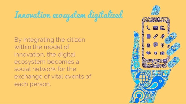Innovation ecosystem digitalized By integrating the citizen within the model of innovation, the digital ecosystem becomes ...