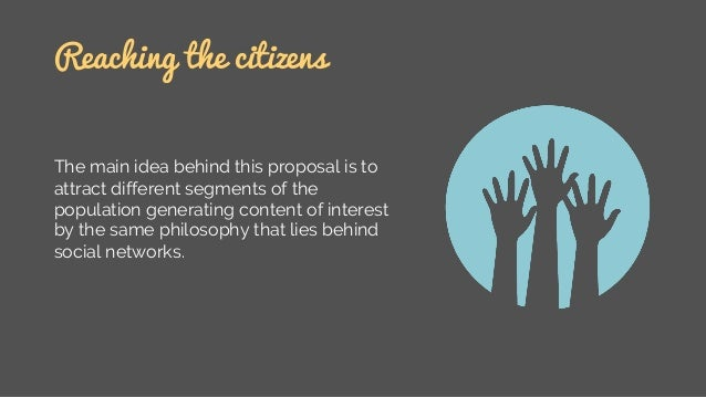 Reaching the citizens The main idea behind this proposal is to attract different segments of the population generating con...