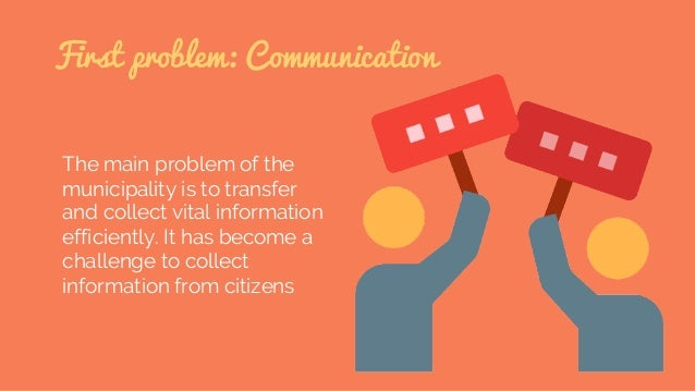 First problem: Communication The main problem of the municipality is to transfer and collect vital information efficiently...