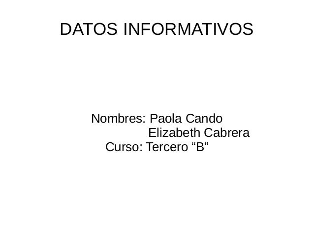 """DATOS INFORMATIVOSNombres: Paola CandoElizabeth CabreraCurso: Tercero """"B"""""""