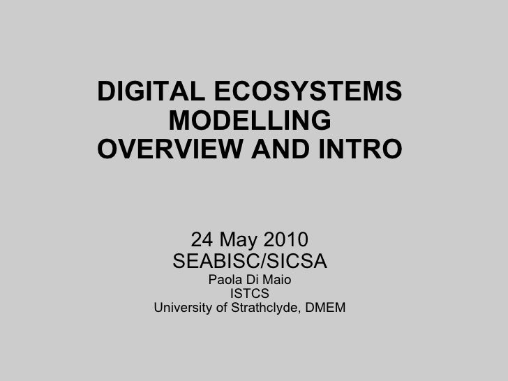 DIGITAL ECOSYSTEMS MODELLING OVERVIEW AND INTRO 24 May 2010 SEABISC/SICSA Paola Di Maio ISTCS University of Strathclyde, D...
