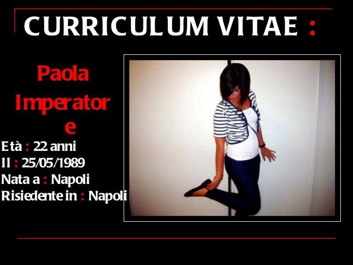 <ul><li>Paola </li></ul><ul><li>Imperatore </li></ul>CURRICULUM VITAE  : Età  :  22 anni Il  :  25/05/1989 Nata a  :  Napo...