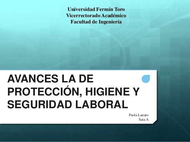 AVANCES LA DE PROTECCIÓN, HIGIENE Y SEGURIDAD LABORAL Paola Lanaro Saia A Universidad Fermín Toro Vicerrectorado Académico...