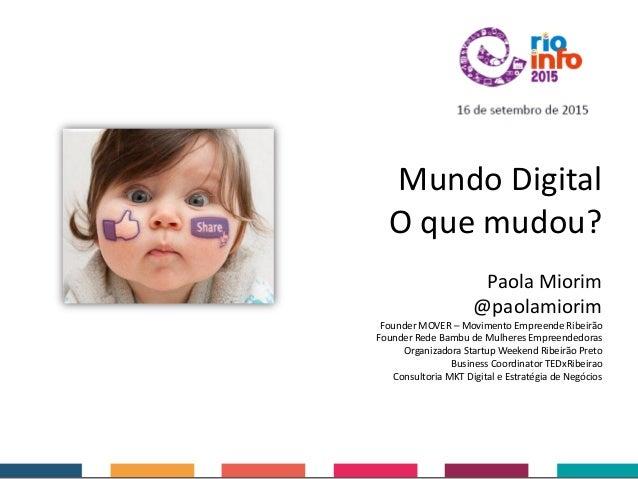 Mundo Digital O que mudou? Paola Miorim @paolamiorim Founder MOVER – Movimento Empreende Ribeirão Founder Rede Bambu de Mu...