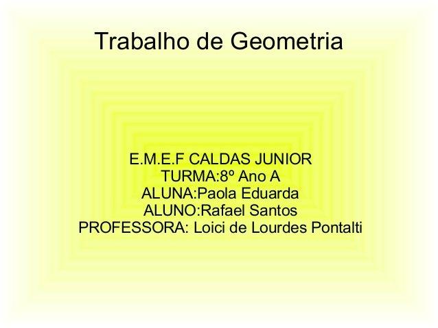 Trabalho de GeometriaE.M.E.F CALDAS JUNIORTURMA:8º Ano AALUNA:Paola EduardaALUNO:Rafael SantosPROFESSORA: Loici de Lourdes...