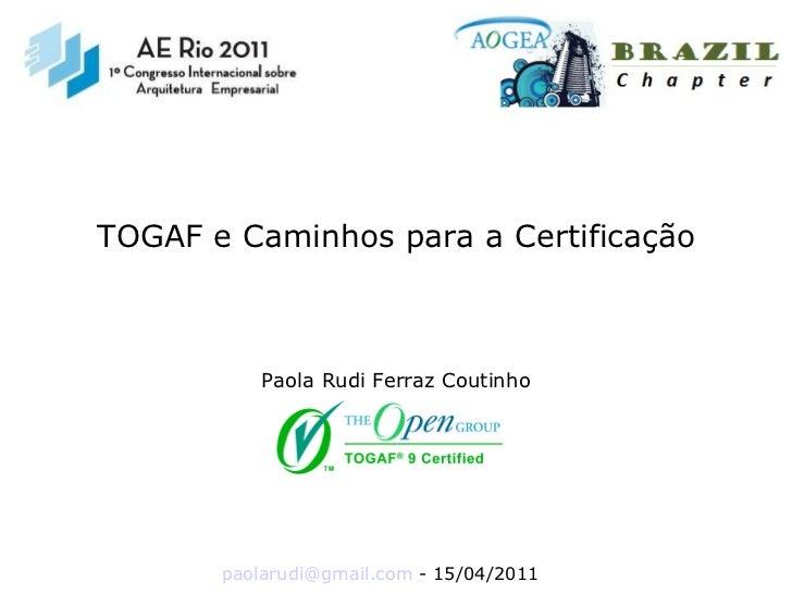 [email_address]  - 15/04/2011 TOGAF e Caminhos para a Certificação Paola Rudi Ferraz Coutinho