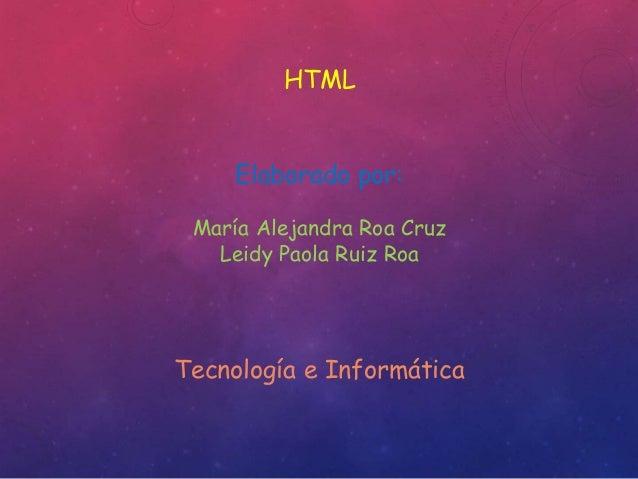 HTML  Elaborado por:  María Alejandra Roa Cruz  Leidy Paola Ruiz Roa  Tecnología e Informática