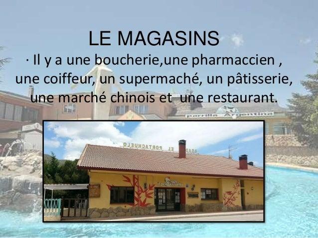 LE MAGASINS · Il y a une boucherie,une pharmaccien , une coiffeur, un supermaché, un pâtisserie, une marché chinois et une...