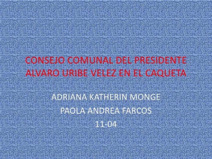 CONSEJO COMUNAL DEL PRESIDENTE ALVARO URIBE VELEZ EN EL CAQUETA<br />ADRIANA KATHERIN MONGE<br />PAOLA ANDREA FARCOS<br />...