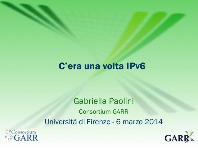 C'era una volta IPv6 Gabriella Paolini Consortium GARR  Università di Firenze - 6 marzo 2014