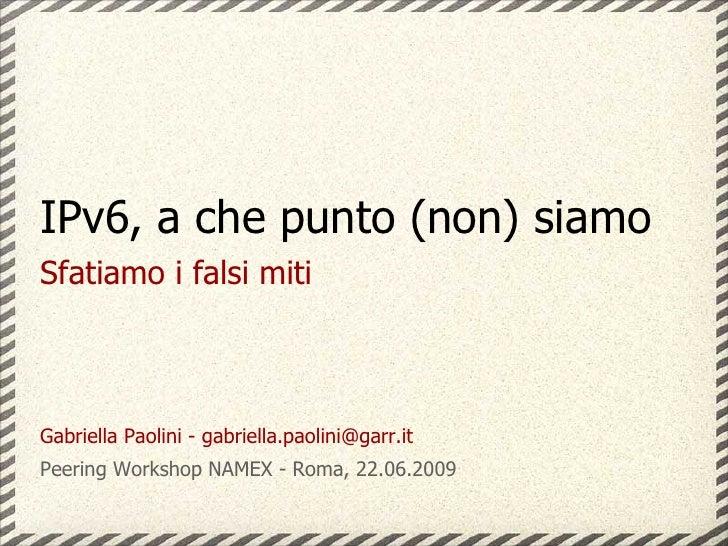 IPv6, a che punto (non) siamo Sfatiamo i falsi miti    Gabriella Paolini - gabriella.paolini@garr.it Peering Workshop NAME...