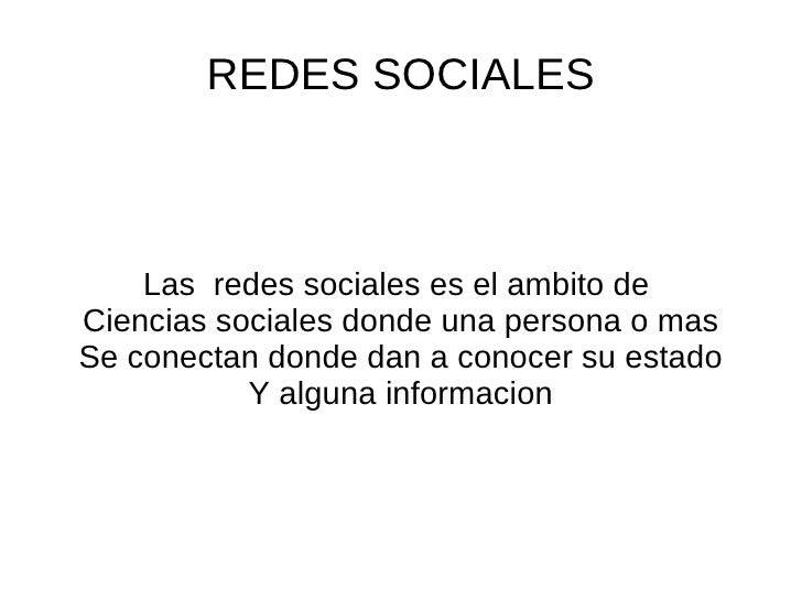 REDES SOCIALES Las  redes sociales es el ambito de  Ciencias sociales donde una persona o mas Se conectan donde dan a cono...
