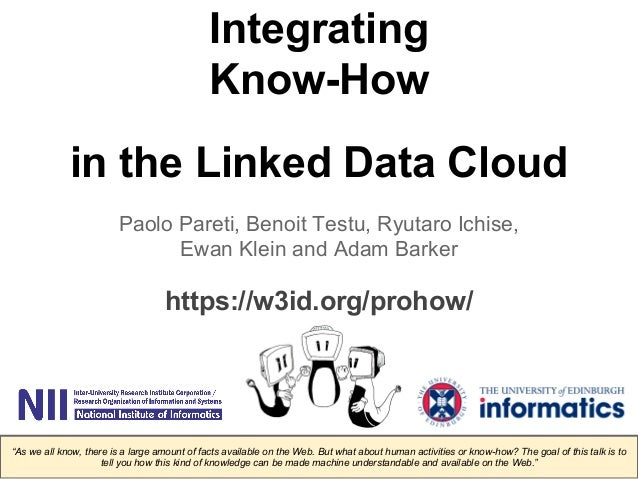 Integrating  Know-How  in the Linked Data Cloud  Paolo Pareti, Benoit Testu, Ryutaro Ichise,  Ewan Klein and Adam Barker  ...