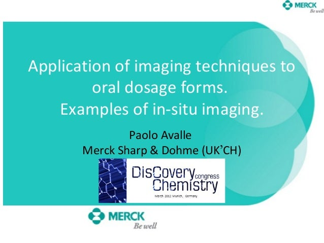 Application of imaging techniques tooral dosage forms.Examples of in-situ imaging.Paolo AvalleMerck Sharp & Dohme (UK'CH)