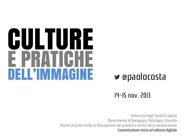 CULTURE E PRATICHE  DELL'IMMAGINE  @paolocosta 14-15 nov. 2013  Università degli Studi di Cagliari Dipartimento di Pedagog...