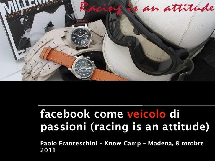facebook come veicolo dipassioni (racing is an attitude)Paolo Franceschini – Know Camp – Modena, 8 ottobre2011