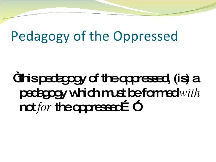 freire pedagogy of the oppressed In pedagogy of the oppressed, freire, reprising the oppressors–oppressed distinction, differentiates between the positions in an unjust society: the oppressor and the oppressed freire champions that education should allow the oppressed to regain their sense of humanity, in turn overcoming their condition.