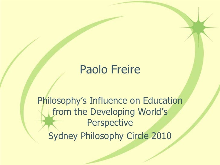 Paolo FreirePhilosophy's Influence on Education    from the Developing World's            Perspective  Sydney Philosophy C...