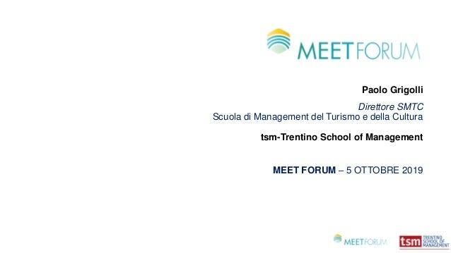 Paolo Grigolli Direttore SMTC Scuola di Management del Turismo e della Cultura tsm-Trentino School of Management MEET FORU...