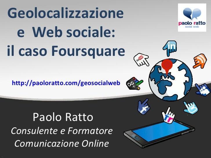 Geolocalizzazione   e Web sociale:il caso Foursquarehttp://paoloratto.com/geosocialweb      Paolo RattoConsulente e Format...
