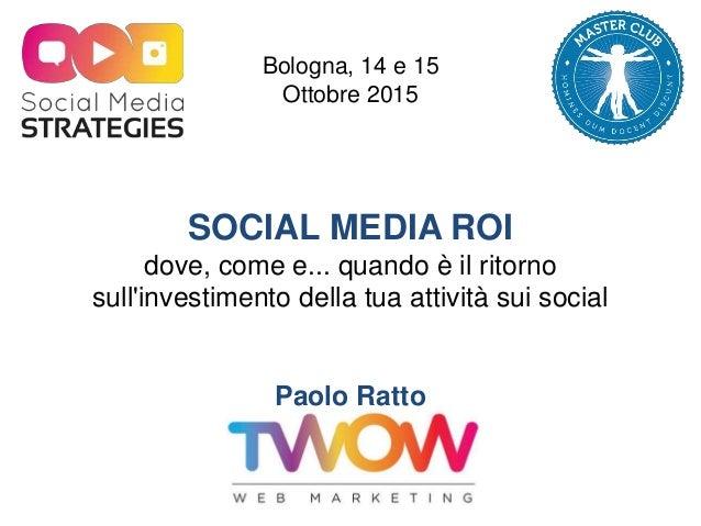 SOCIAL MEDIA ROI dove, come e... quando è il ritorno sull'investimento della tua attività sui social Paolo Ratto TWOW Bolo...