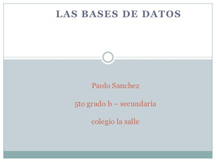 LAS BASES DE DATOS       Paolo Sanchez  5to grado b – secundaria       colegio la salle