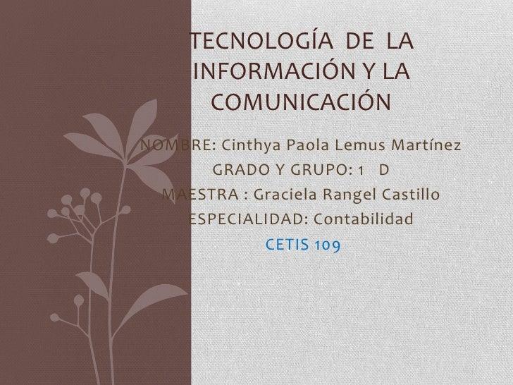 TECNOLOGÍA DE LA     INFORMACIÓN Y LA       COMUNICACIÓNNOMBRE: Cinthya Paola Lemus Martínez       GRADO Y GRUPO: 1 D  MAE...