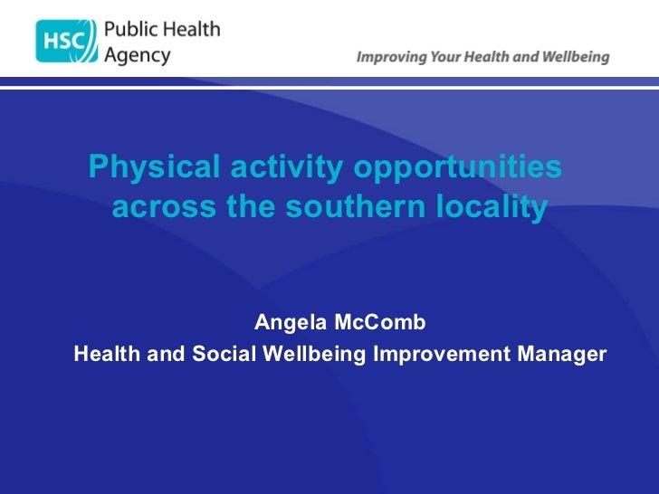 Physical activity opportunities  across the southern locality <ul><li>Angela McComb </li></ul><ul><li>Health and Social We...