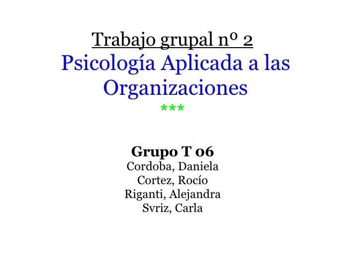 Trabajo grupal nº 2   Psicología Aplicada a las Organizaciones *** Grupo T 06 Cordoba, Daniela Cortez, Rocío Riganti, Ale...