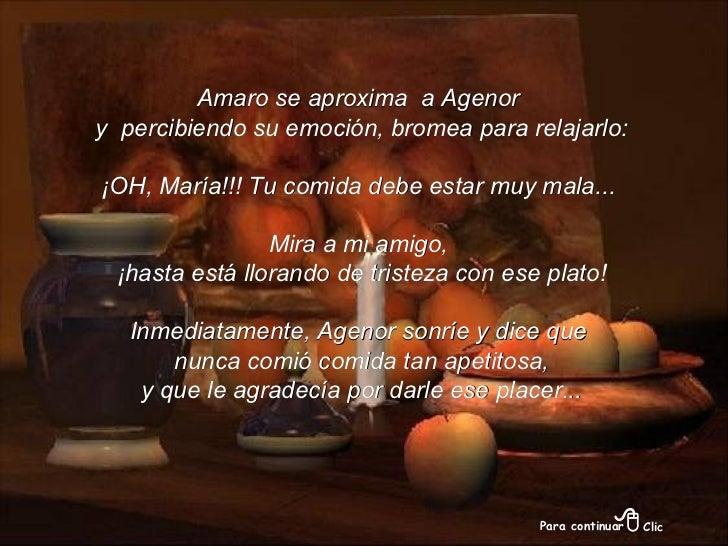Amaro se aproxima  a Agenor y  percibiendo su emoción, bromea para relajarlo: ¡OH, María!!! Tu comida debe estar muy mala....