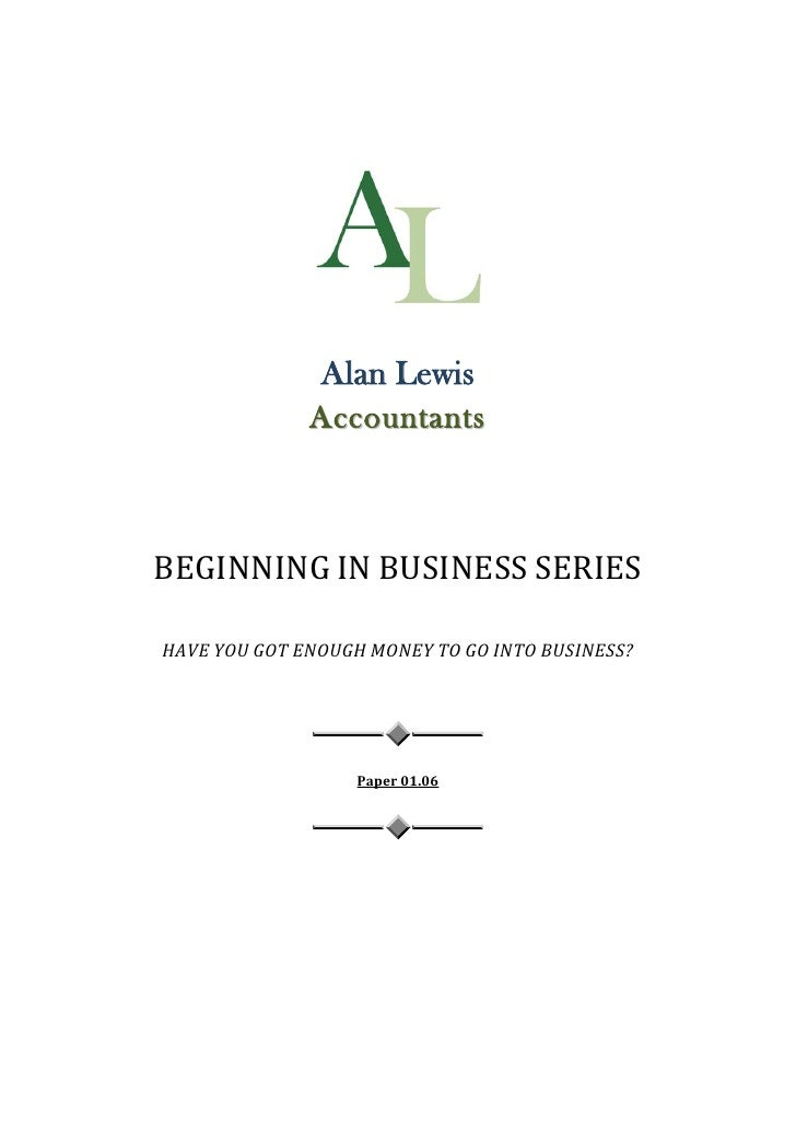 Alan Lewis               Accountants    BEGINNING IN BUSINESS SERIES  HAVE YOU GOT ENOUGH MONEY TO GO INTO BUSINESS?      ...