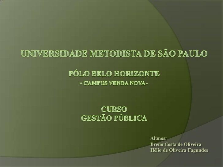 Universidade Metodista de São PauloPólo Belo Horizonte- Campus Venda Nova -CursoGestão Pública<br />Alunos:<br />Breno C...