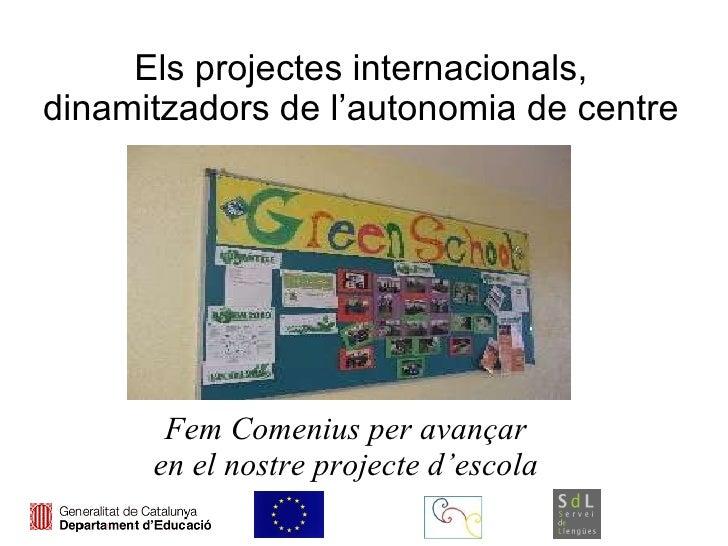 Els projectes internacionals, dinamitzadors de l'autonomia de centre Fem Comenius per avançar en el nostre projecte d'escola