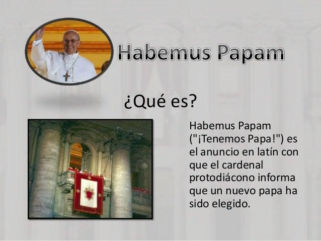"""¿Qué es?       Habemus Papam       (""""¡Tenemos Papa!"""") es       el anuncio en latín con       que el cardenal       protodi..."""