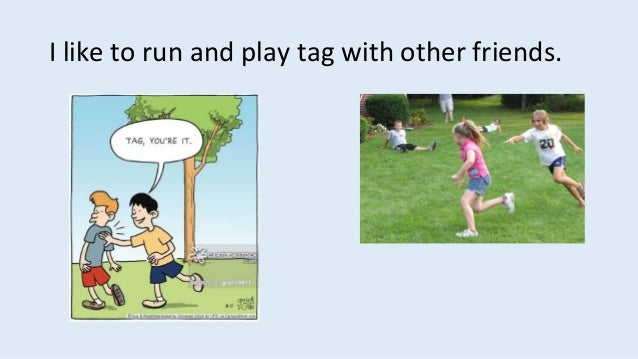I like to run and play tag with other friends.