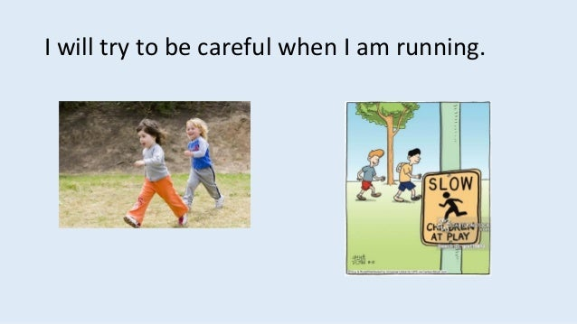 I will try to be careful when I am running.