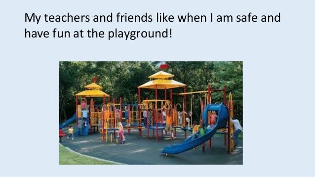 My teachers and friends like when I am safe and have fun at the playground!