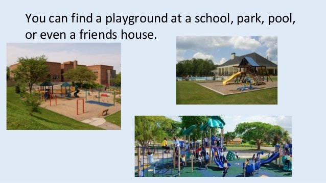 You can find a playground at a school, park, pool, or even a friends house.