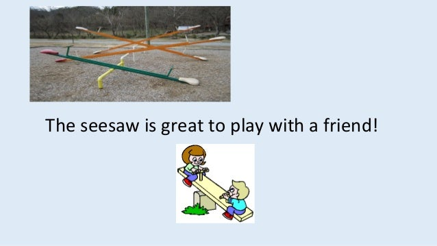 The seesaw is great to play with a friend!