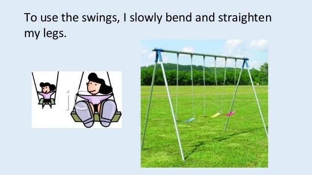 To use the swings, I slowly bend and straighten my legs.