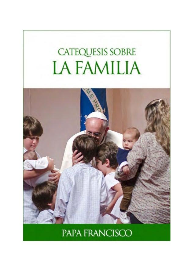 CATEQUESIS SOBRE LAFAMILIA Papa Francisco 2014-2015 Textos tomados de www.vatican.va © Libreria Editrice Vaticana 2015 Ofi...