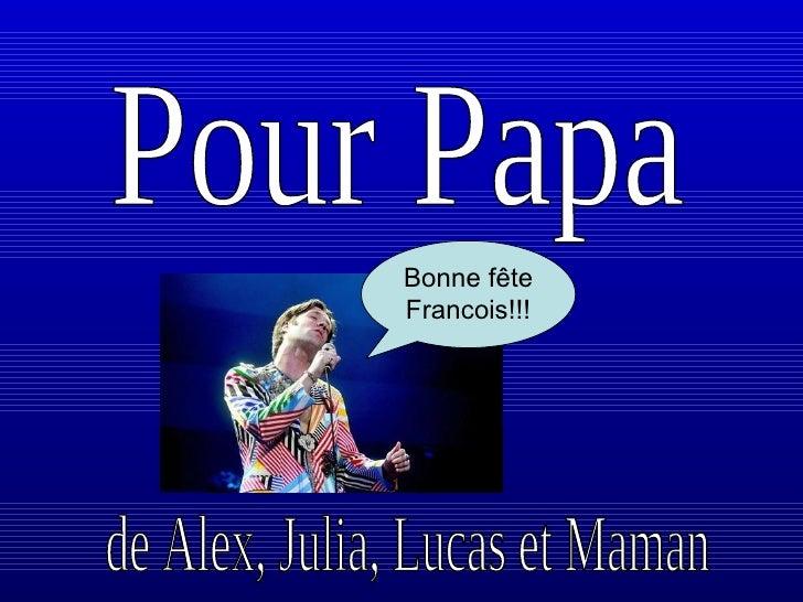 Pour Papa de Alex, Julia, Lucas et Maman Bonne fête  Francois!!!