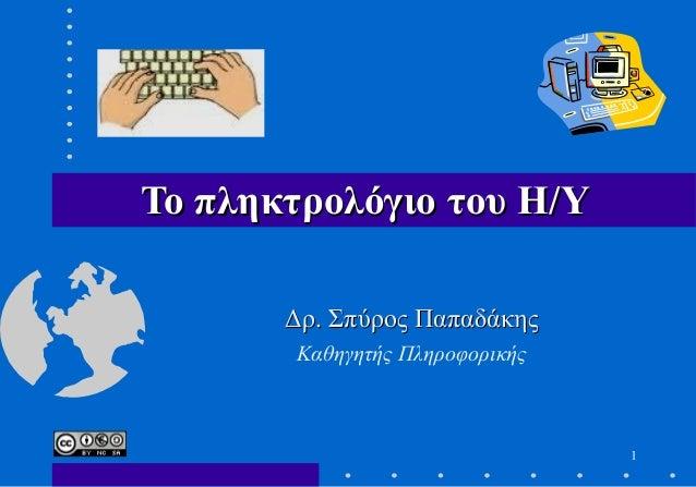 1 Το πληκτρολόγιο του Η/ΥΤο πληκτρολόγιο του Η/Υ Δρ. Σπύρος ΠαπαδάκηςΔρ. Σπύρος Παπαδάκης Καθηγητής Πληροφορικής