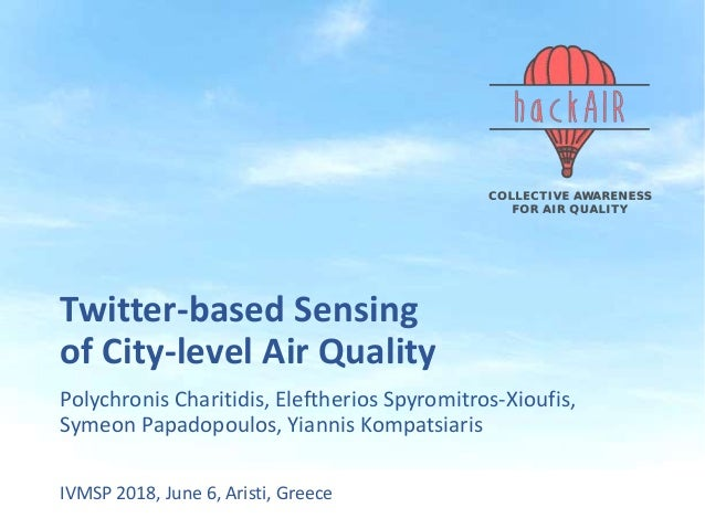 Twitter-based Sensing of City-level Air Quality Polychronis Charitidis, Eleftherios Spyromitros-Xioufis, Symeon Papadopoul...