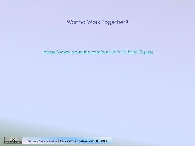 Wanna Work Together?  https://www.youtube.com/watch?v=P3rksT1q4eg  Marinos Papadopoulos   University of Patras, July 11, 2...