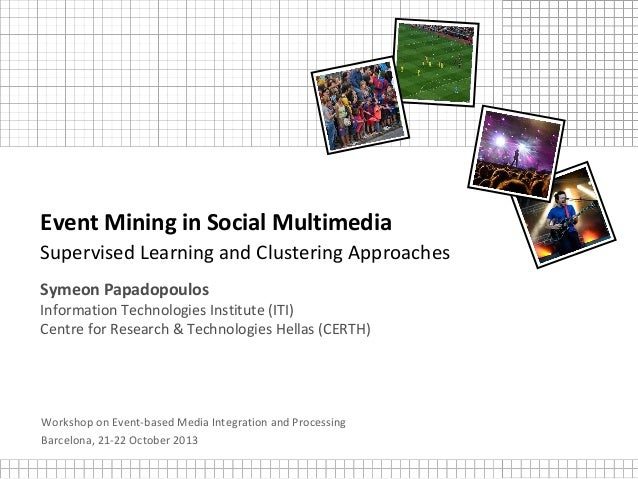 Event Mining in Social Multimedia Supervised Learning and Clustering Approaches Symeon Papadopoulos Information Technologi...
