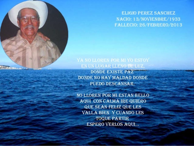 ELIGIO PEREZ SANCHEZ               NACIO: 13/NOVIENBRE/1933              FALLECIO: 26/FEBRERO/2013Ya no lloren por mi yo e...