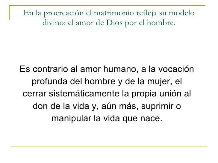 En la procreación el matrimonio refleja su modelo divino: el amor de Dios por el hombre. <ul><li>Es contrario al amor huma...